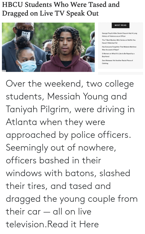 weekend: Over the weekend, two college students, Messiah Young and Taniyah Pilgrim, were driving in Atlanta when they were approached by police officers. Seemingly out of nowhere, officers bashed in their windows with batons, slashed their tires, and tased and dragged the young couple from their car — all on live television.Read it Here
