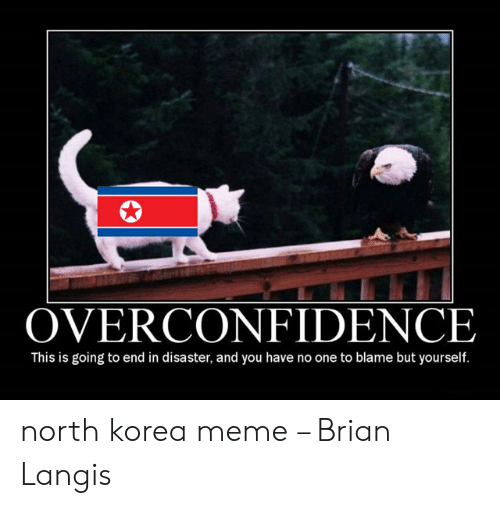 North Korea Meme: OVERCONFIDENCE  This is going to end in disaster, and you have no one to blame but yourself. north korea meme – Brian Langis