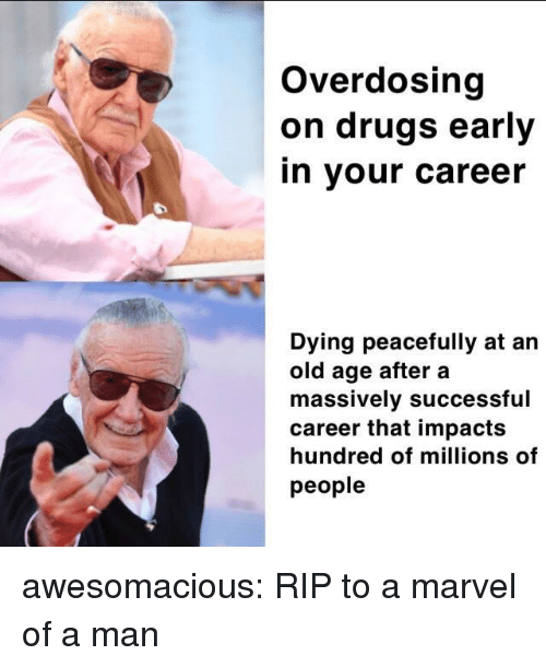Drugs, Tumblr, and Blog: Overdosing  on drugs early  in your career  Dying peacefully at an  old age after a  massively successful  career that impacts  hundred of millions of  people awesomacious:  RIP to a marvel of a man