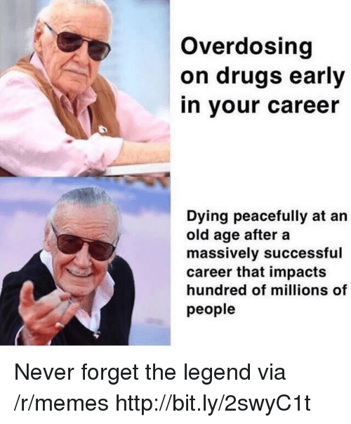 Drugs, Memes, and Http: Overdosing  on drugs early  in your career  Dying peacefully at an  old age after a  massively successful  career that impacts  hundred of millions of  people Never forget the legend via /r/memes http://bit.ly/2swyC1t