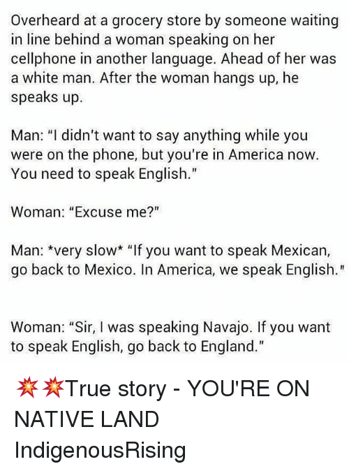 """America, England, and Memes: Overheard at a grocery store by someone waiting  in line behind a woman speaking on her  cellphone in another language. Ahead of her was  a white man. After the woman hangs up, he  speaks up.  Man: """"I didn't want to say anything while you  were on the phone, but you're in America now  You need to speak English.  Woman: """"Excuse me?""""  Man: *very slow* """"If you want to speak Mexican,  go back to Mexico. In America, we speak English.""""  Woman: """"Sir, I was speaking Navajo. If you want  to speak English, go back to England."""" 💥💥True story - YOU'RE ON NATIVE LAND IndigenousRising"""