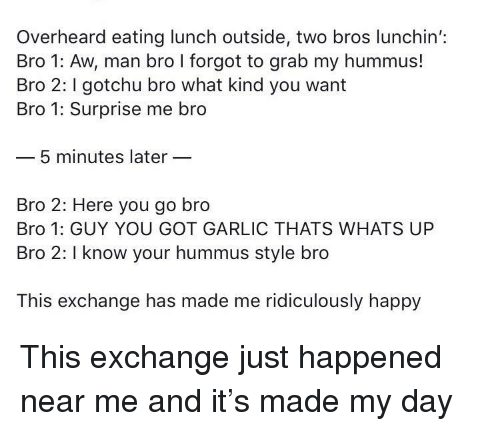 Happy, Hummus, and Got: Overheard eating lunch outside, two bros lunchin':  Bro 1: Aw, man bro I forgot to grab my hummus!  Bro 2: gotchu bro what kind you want  Bro 1: Surprise me bro  5 minutes later  Bro 2: Here you go bro  Bro 1: GUY YOU GOT GARLIC THATS WHATS UP  Bro 2: I know your hummus style bro  This exchange has made me ridiculously happy This exchange just happened near me and it's made my day