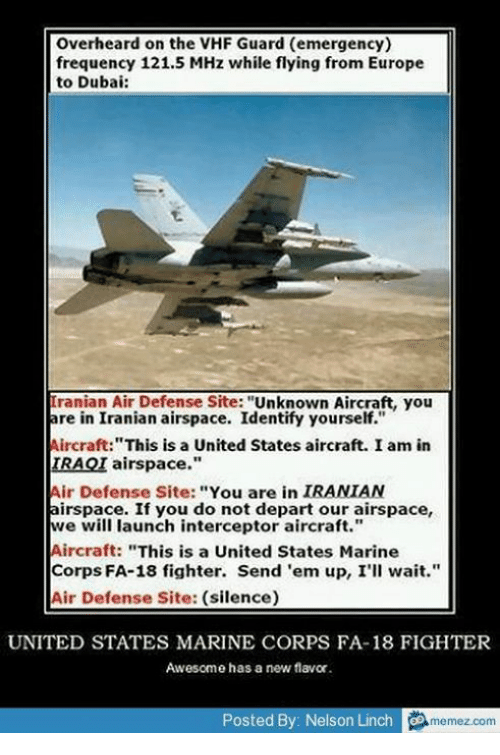 "Memes, Europe, and United: overheard on the VHF Guard (emergency)  frequency 121.5 MHz while flying from Europe  to Dubai:  Iranian Air Defense Site  Unknown Aircraft, you  are in Iranian airspace. Identify yourself.""  Aircraft: ""This is a United States aircraft. I am in  IRAQI airspace.""  Air Defense Site: You are in  IRANIAN  airspace. If you do not depart our airspace,  we will launch interceptor aircraft.""  Aircraft: ""This is a United States Marine  Corps FA-18 fighter. Send 'em up, I'll wait.""  Air Defense Site: (silence)  UNITED STATES MARINE CORPS FA-18 FIGHTER  Awesome has a new flavor  Posted By: Nelson Linch  memez com"