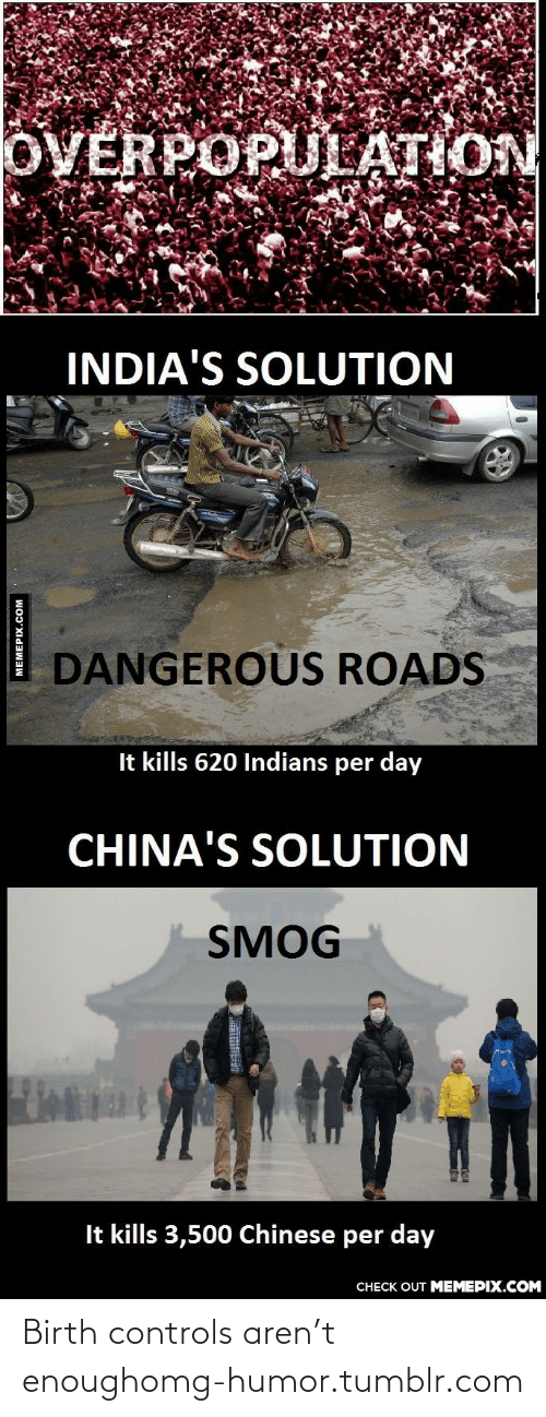 smog: OVERPOPULATION  INDIA'S SOLUTION  DANGEROUS ROADS  It kills 620 Indians per day  CHINA'S SOLUTION  SMOG  It kills 3,500 Chinese per day  CHECK OUT MEMEPIX.COM  MEMEPIX.COM Birth controls aren't enoughomg-humor.tumblr.com