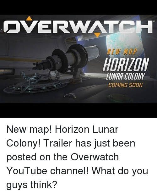 Memes, Soon..., and youtube.com: OVERWATCH  HORIZON  UNAR COLONY  COMING SOON New map! Horizon Lunar Colony! Trailer has just been posted on the Overwatch YouTube channel! What do you guys think?
