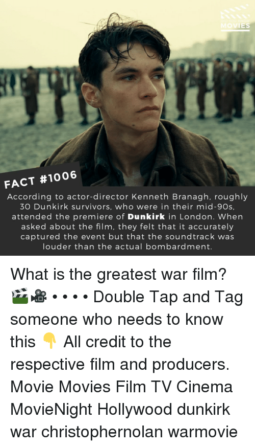Memes, Movies, and London: OVIES  FACT #1006  According to actor-director Kenneth Branagh, roughly  30 Dunkirk survivors, who were in their mid-90s,  attended the premiere of Dunkirk in London. When  asked about the film, they felt that it accurately  captured the event but that the soundtrack was  louder than the actual bombardment. What is the greatest war film? 🎬🎥 • • • • Double Tap and Tag someone who needs to know this 👇 All credit to the respective film and producers. Movie Movies Film TV Cinema MovieNight Hollywood dunkirk war christophernolan warmovie