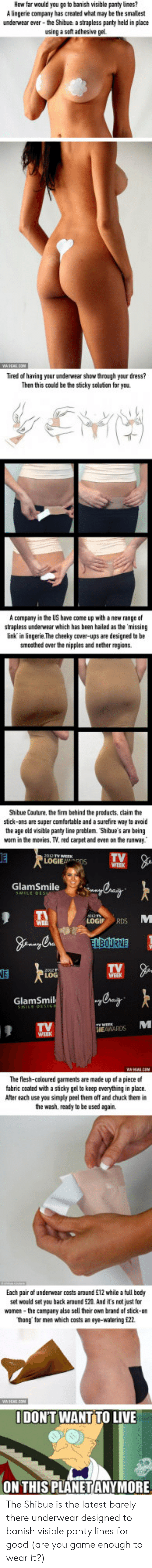 Af, Comfortable, and Movies: ow far  would you go to banish visible panty lines?  A lingerie company has created what may be the smallest  underwear ever-eShibue a strapless panty held in place  using a soft adhesive gel  Tired af having your underwear show through your dress?  Then this could be the sticky solutian for you  A company in the US have come up with a new range of  strapless underwear which has been hailed as the missing  link in lingerie.The cheeky cover-ups are designed to be  smosthed aver the nippies and nether regions  Shibue Couture, the firm behind the products, claim the  stick-ons are super comfortable and a surefire way to avoid  the age old visible panty line problem. Shibue's are being  warn in the movies. TV. red carpet and even on the runway  TV  WEEK  LOGIEDS  GlamSmile  LOGIF RDS  NE  GlamSmil  IEAARDS  The flesh-celoured garments are made up of a piece of  fabric coated with a sticky gel to keep everything in place.  Afer each use you simply peel them off and chuck them in  the wash, ready to be used again.  Each pair of underwear costs around £12 while a full body  set would set you back around 20. And its not just for  women-the company also sell their own brand of stick-on  hong for men which casts an eye-watering 22  IDON'T WANT TO LIVE  ON THIS PLANETANYMORE The Shibue is the latest barely there underwear designed to banish visible panty lines for good (are you game enough to wear it?)