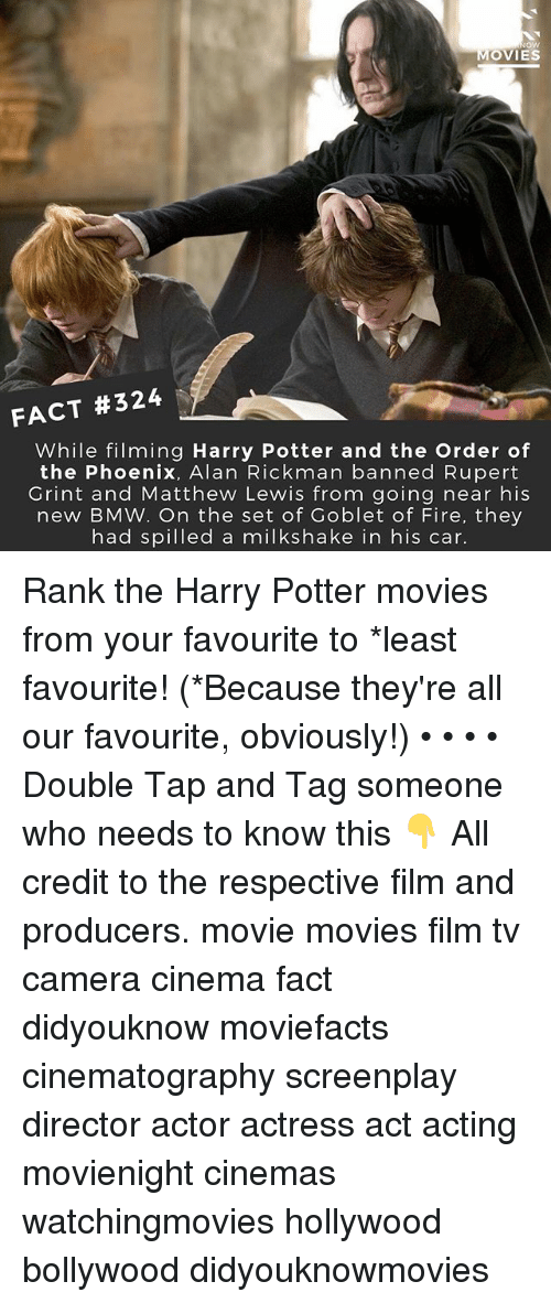 Rickman: ow  MOVIES  FACT #324  While filming Harry Potter and the Order of  the Phoenix, Alan Rickman banned Rupert  Grint and Matthew Lewis from going near his  new BMW. On the set of Goblet of Fire, they  had spilled a milkshake in his car. Rank the Harry Potter movies from your favourite to *least favourite! (*Because they're all our favourite, obviously!) • • • • Double Tap and Tag someone who needs to know this 👇 All credit to the respective film and producers. movie movies film tv camera cinema fact didyouknow moviefacts cinematography screenplay director actor actress act acting movienight cinemas watchingmovies hollywood bollywood didyouknowmovies