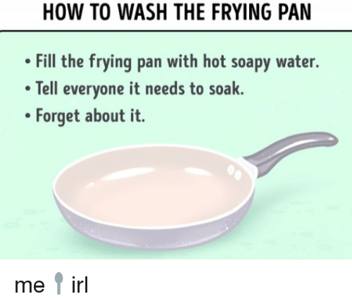 Water, Pan, and Hot: OW TO WASH THE FRYING PAN  Fill the frying pan with hot soapy water.  Tell everyone it needs to soak.  Forget about it. me🥄irl