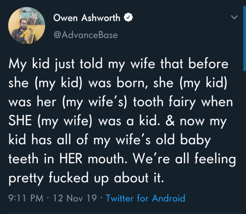 wifes: Owen Ashworth  @AdvanceBase  My kid just told my wife that before  she (my kid) was born, she (my kid)  was her (my wife's) tooth fairy when  SHE (my wife) was a kid. & now my  kid has all of my wife's old baby  teeth in HER mouth. We're all feeling  pretty fucked up about it.  9:11 PM · 12 Nov 19 · Twitter for Android