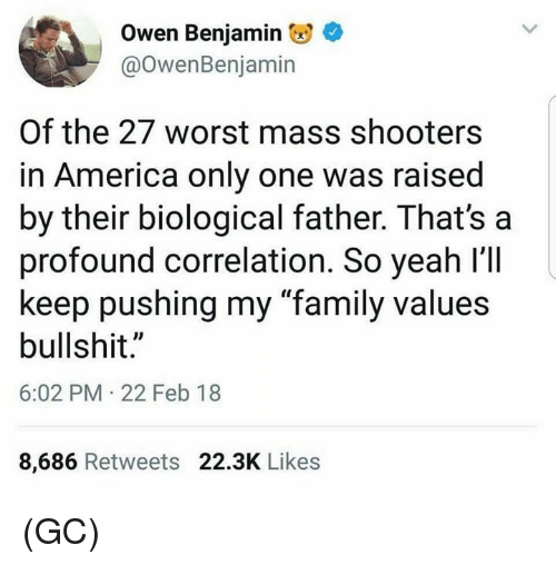 """America, Family, and Memes: Owen Benjamin  @OwenBenjamin  Of the 27 worst mass shooters  in America only one was raised  by their biological father. That's a  profound correlation. So yeah l'll  keep pushing my """"family values  bullshit.""""  6:02 PM 22 Feb 18  8,686 Retweets 22.3K Likes (GC)"""