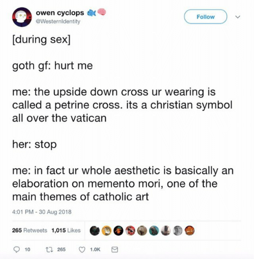 Sex, Aesthetic, and Cross: owen cyclops  [during sex]  goth gf: hurt me  Follow  @Westernldentity  me: the upside down cross ur wearing is  called a petrine cross. its a christian symbol  all over the vatican  her: stop  me: in fact ur whole aesthetic is basically an  elaboration on memento mori, one of the  main themes of catholic art  4:01 PM-30 Aug 2018  265 Retweets 1,015Likes 4