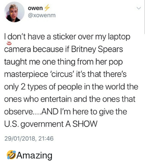 Britney Spears, Memes, and Pop: owen  @xowenm  I don't have a sticker over my laptop  camera because if Britney Spears  taught me one thing from her pop  masterpiece 'circus' it's that there's  only 2 types of people in the world the  ones who entertain and the ones that  observe... AND I'm here to give the  U.S. government A SHOW  29/01/2018, 21:46 🤣Amazing