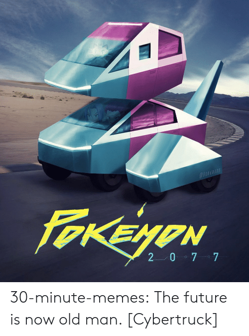 old man: @OWKNARD  FOKEYON  2 0 7 7 30-minute-memes:  The future is now old man. [Cybertruck]