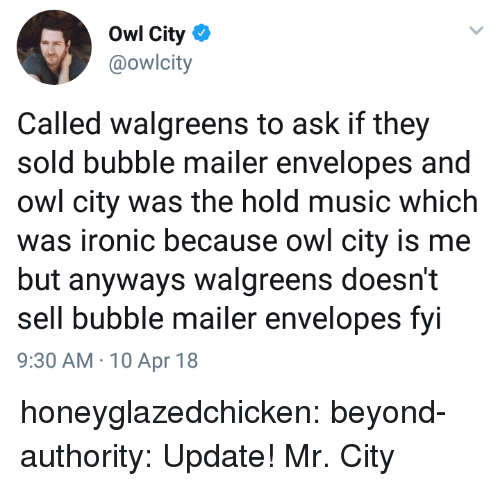 Ironic, Music, and Tumblr: Owl City  @owlcity  Called walgreens to ask if they  sold bubble mailer envelopes and  owl city was the hold music which  was ironic because owl city is me  but anyways walgreens doesn't  sell bubble mailer envelopes fvi  9:30 AM 10 Apr 18 honeyglazedchicken:  beyond-authority:   Update!   Mr. City