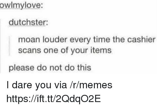 Scans: owlmylove:  dutchster:  moan louder every time the cashier  scans one of your items  please do not do this I dare you via /r/memes https://ift.tt/2QdqO2E