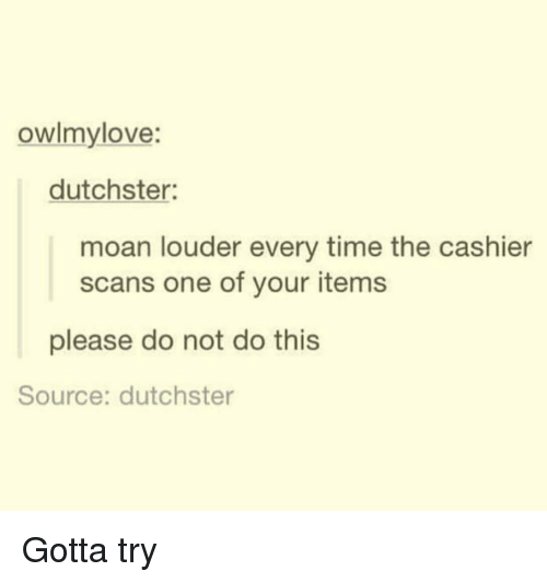 Time, Source, and One: owlmylove:  dutchster:  moan louder every time the cashier  scans one of your items  please do not do this  Source: dutchster Gotta try