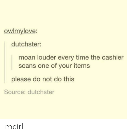 Scans: owlmylove:  dutchster:  moan louder every time the cashier  scans one of your items  please do not do this  Source: dutchster meirl