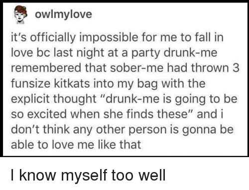 "Drunk, Fall, and Love: owlmylove  it's officially impossible for me to fall in  love bc last night at a party drunk-me  remembered that sober-me had thrown 3  funsize kitkats into my bag with the  explicit thought ""drunk-me is going to be  so excited when she finds these"" and i  don't think any other person is gonna be  able to love me like that I know myself too well"