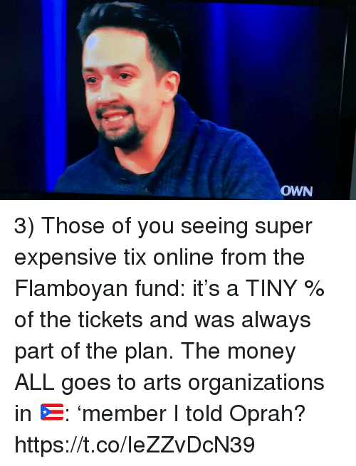 Memes, Money, and Oprah Winfrey: OWN 3) Those of you seeing super expensive tix online from the Flamboyan fund: it's a TINY % of the tickets and was always part of the plan. The money ALL goes to arts organizations in 🇵🇷: 'member I told Oprah? https://t.co/IeZZvDcN39