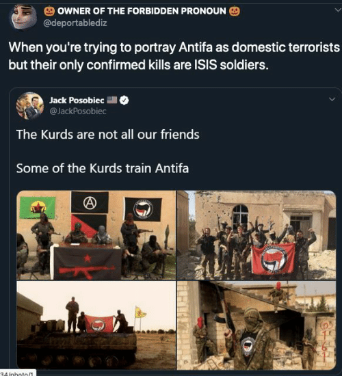 Friends, Isis, and Soldiers: OWNER OF THE FORBIDDEN PRONOUN  @deportablediz  When you're trying to portray Antifa as domestic terrorists  but their only confirmed kills are ISIS soldiers.  Jack Posobiec  @JackPosobiec  The Kurds are not all our friends  Some of the Kurds train Antifa  34/nhoto/1