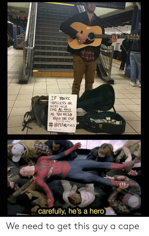 Homeless, Help, and Hero: owntown& Bklyn Ace  IF YOURE  HOMELESS OR  NEED HELP  TAKE AS MUCH  AS YOU NEED  FROM THE CASE  Jt ze to Play)  #HOPEFACASES  Ha es  (carefully, he's a hero) We need to get this guy a cape