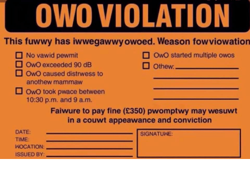 Violation: OWO VIOLATION  This fuwwy has iwwegawwy owoed. Weason fowviowation  No vawid pewmit  OwO started multiple owos  OwO exceeded 90 dE  OwO caused distrwess to  anothew mammaw  Owo took pwace between  10:30 p.m. and 9 a.m.  Faiwure to pay fine (£350) pwomptwy may wesuwt  in a couwt appeawance and conviction  DATE  SIGNATUWE:  TIME:  WOCATION:  ISSUED BY: