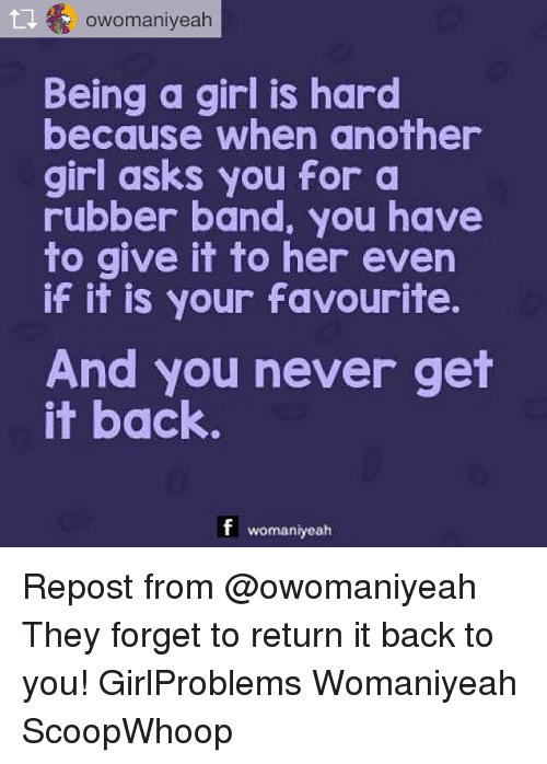 Memes, Girl, and Never: owomaniyeah  Being a girl is hard  because when another  girl asks you for a  rubber band, you have  to give it to her even  if it is your favourite.  And you never get  it back  f womaniyeah Repost from @owomaniyeah They forget to return it back to you! GirlProblems Womaniyeah ScoopWhoop