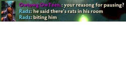 Him, For, and Room: Owtowg OwTeen  Radz: he said there's rats in his room  Radz: biting him  en: your reasong for pausing?