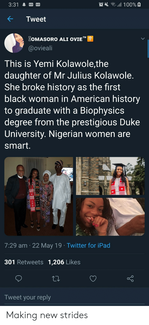 "Duke: OX 100%  3:31  Tweet  OMASORO ALI OVIE""  TM  @ovieali  This is Yemi Kolawole,the  daughter of Mr Julius Kolawole.  She broke history as the first  black woman in American history  to graduate with a Biophysics  degree from the prestigious Duke  University. Nigerian women are  smart.  DUKE  CLASS  2019  7:29 am 22 May 19 Twitter for iPad  301 Retweets 1,206 Likes  Tweet your reply  allB Making new strides"