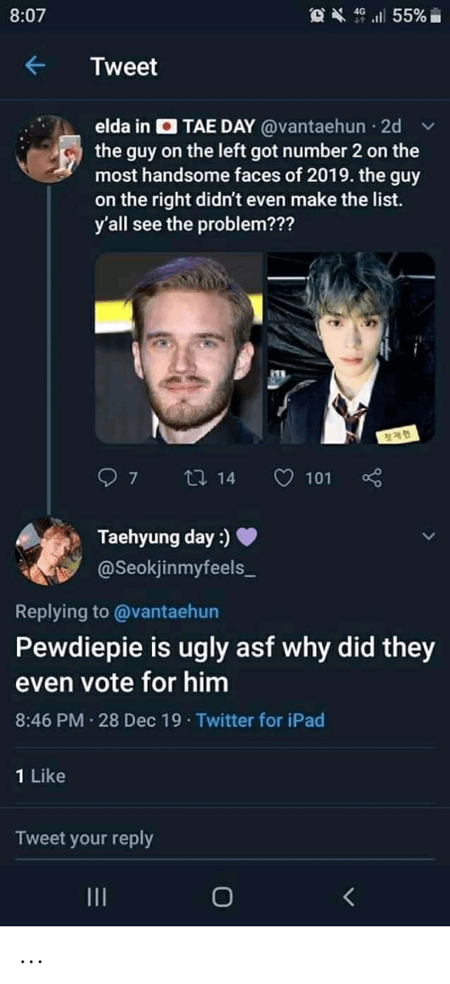 taehyung: OX 46 ll 55%i  8:07  Tweet  elda in O TAE DAY @vantaehun · 2d  the guy on the left got number 2 on the  most handsome faces of 2019. the guy  on the right didn't even make the list.  y'all see the problem???  27 14  O 101  Taehyung day :)  @Seokjinmyfeels_  Replying to @vantaehun  Pewdiepie is ugly asf why did they  even vote for him  8:46 PM 28 Dec 19 · Twitter for iPad  1 Like  Tweet your reply  II ...