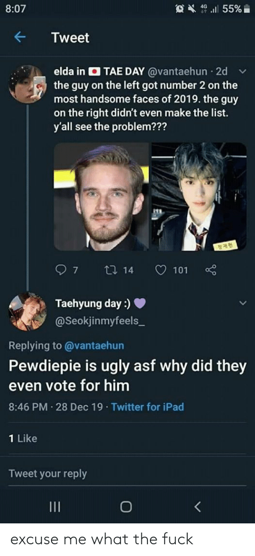 taehyung: OX 9 l 55%  8:07  Tweet  elda in O TAE DAY @vantaehun 2d  the guy on the left got number 2 on the  most handsome faces of 2019. the guy  on the right didn't even make the list.  y'all see the problem???  27 14  101  Taehyung day :)  @Seokjinmyfeels_  Replying to @vantaehun  Pewdiepie is ugly asf why did they  even vote for him  8:46 PM · 28 Dec 19· Twitter for iPad  1 Like  Tweet your reply  II excuse me what the fuck