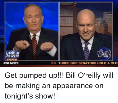 Bill O'Reilly: OX  EWS  channel  Reill  FACTOR  FOX NEWS  THREE GOP SENATORS HOLD A CLO <p>Get pumped up!!! Bill O'reilly will be making an appearance on tonight&rsquo;s show!</p>