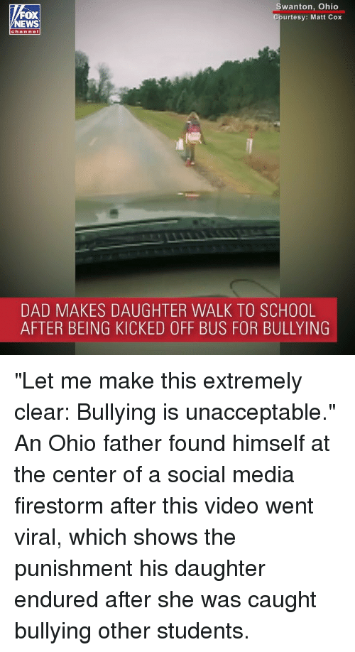"Dad, Memes, and School: OX  EWS  wanton, Ohio  urtesy: Matt Cox  chan nel  DAD MAKES DAUGHTER WALK TO SCHOOL  AFTER BEING KICKED OFF BUS FOR BULLYING ""Let me make this extremely clear: Bullying is unacceptable."" An Ohio father found himself at the center of a social media firestorm after this video went viral, which shows the punishment his daughter endured after she was caught bullying other students."