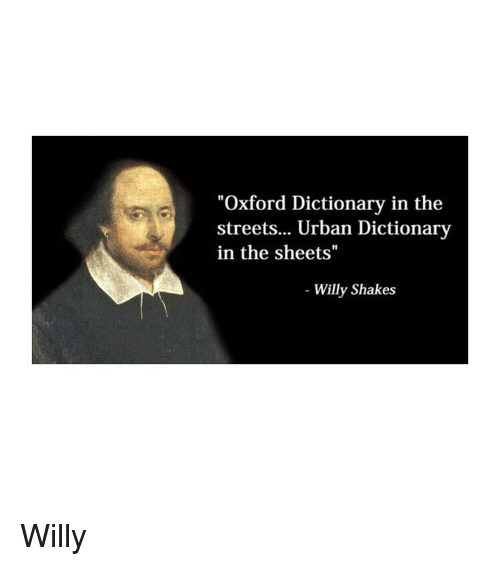 """Streets, Urban Dictionary, and Dictionary: """"Oxford Dictionary in the  streets... Urban Dictionary  in the sheets""""  Willy Shakes Willy"""