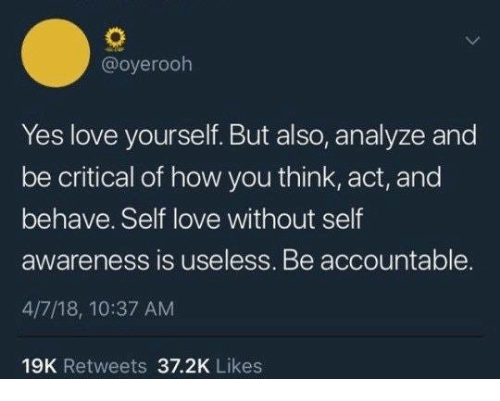Love, How, and Yes: @oyerooh  Yes love yourself. But also, analyze and  be critical of how you think, act, and  behave. Self love without self  awareness is useless. Be accountable.  4/7/18, 10:37 AM  19K Retweets 37.2K Likes