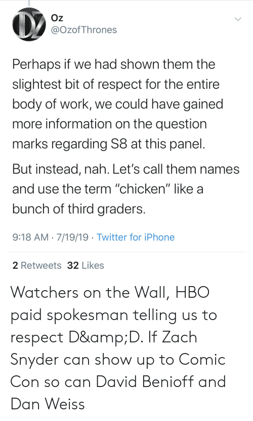 """Hbo, Iphone, and Respect: Oz  @OzofThrones  Perhaps if we had shown them the  slightest bit of respect for the entire  body of work, we could have gained  more information on the question  marks regarding S8 at this panel.  But instead, nah. Let's call them names  nd use the term """"chicken"""" like a  bunch of third graders.  9:18 AM 7/19/19 Twitter for iPhone  2 Retweets 32 Likes Watchers on the Wall, HBO paid spokesman telling us to respect D&D. If Zach Snyder can show up to Comic Con so can David Benioff and Dan Weiss"""