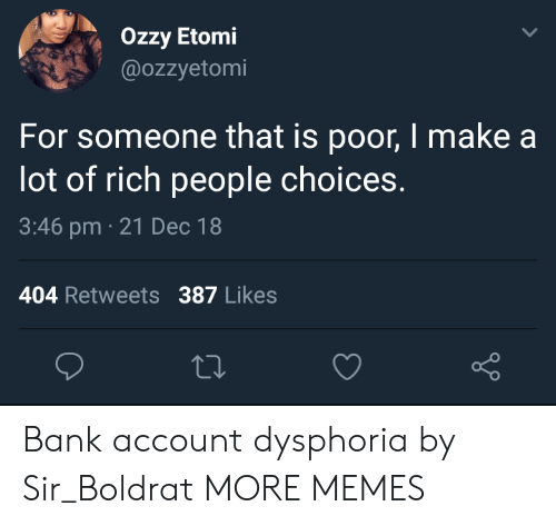 ozzy: Ozzy Etomi  @OZzyetomi  For someone that is poor, I make a  lot of rich people choices.  3:46 pm 21 Dec 18  404 Retweets 387 Likes Bank account dysphoria by Sir_Boldrat MORE MEMES