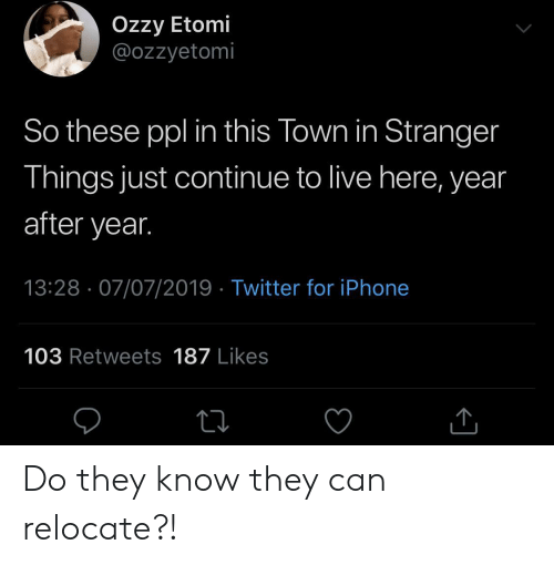 Live Here: Ozzy Etomi  @ozzyetomi  So these ppl in this Town in Stranger  Things just continue to live here, year  after year.  13:28 07/07/2019 Twitter for iPhone  103 Retweets 187 Likes Do they know they can relocate?!