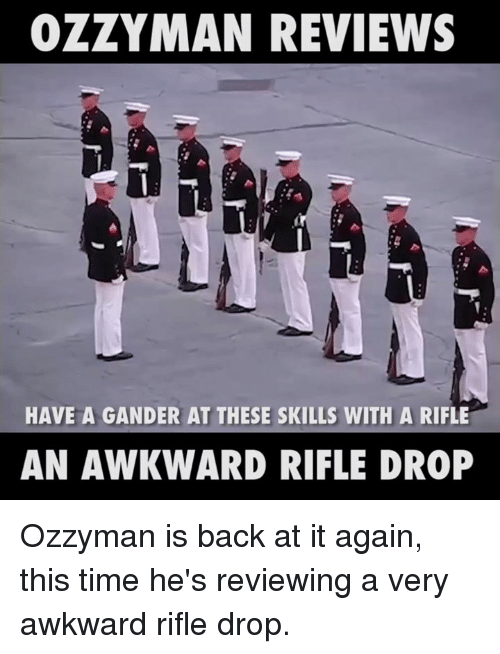 gander: OZZY MAN REVIEWS  HAVE A GANDER AT THESE SKILLS WITH A RIFLE  AN AWKWARD RIFLE DROP Ozzyman is back at it again, this time he's reviewing a very awkward rifle drop.