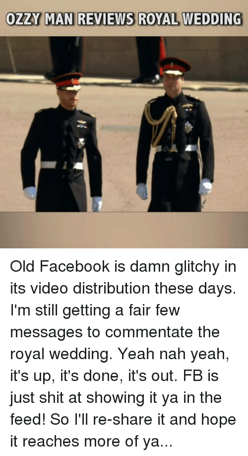 ozzy: OZZY MAN REVIEWS ROYAL WEDDING Old Facebook is damn glitchy in its video distribution these days. I'm still getting a fair few messages to commentate the royal wedding. Yeah nah yeah, it's up, it's done, it's out. FB is just shit at showing it ya in the feed! So I'll re-share it and hope it reaches more of ya...