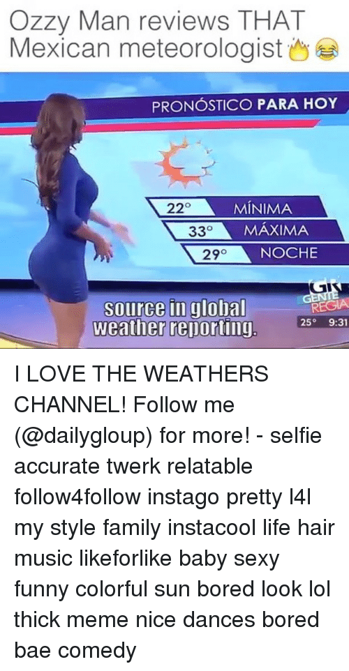 Memes, Twerk, and The Weather: Ozzy Man reviews THAT  Mexican meteorologist  PRONOSTICO PARA HoY  220 MINIMA  33  MAXIMA  29  NOCHE  source in global  REGIA  25  9:31  Weather reporting I LOVE THE WEATHERS CHANNEL! Follow me (@dailygloup) for more! - selfie accurate twerk relatable follow4follow instago pretty l4l my style family instacool life hair music likeforlike baby sexy funny colorful sun bored look lol thick meme nice dances bored bae comedy