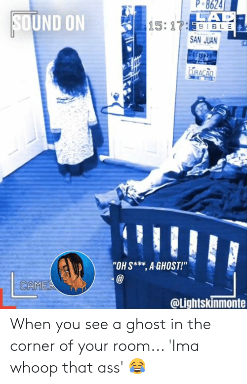 """Ass, Dank, and Ghost: P 8624  CAD  15:17:531 BLE  SOUND ON  SAN JUAN  CURACAO  """"OH S* AGHOST!""""  CAMEA  @Lightskinmonte When you see a ghost in the corner of your room... 'Ima whoop that ass' 😂"""