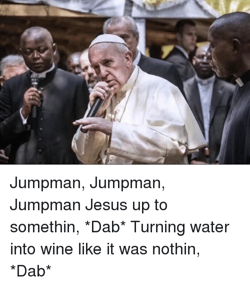 Funny, Jesus, and Jumpman: P Jumpman, Jumpman, Jumpman Jesus up to somethin, *Dab* Turning water into wine like it was nothin, *Dab*