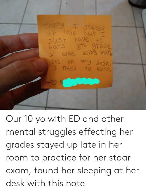 Staar: p late but I  JUST havei  nee to Poss, Our 10 yo with ED and other mental struggles effecting her grades stayed up late in her room to practice for her staar exam, found her sleeping at her desk with this note