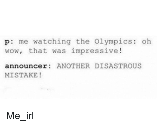 announcer: p: me watching the Olympics: oh  wow, that was impressive!  announcer ANOTHER DISASTROUS  MISTAKE! Me_irl