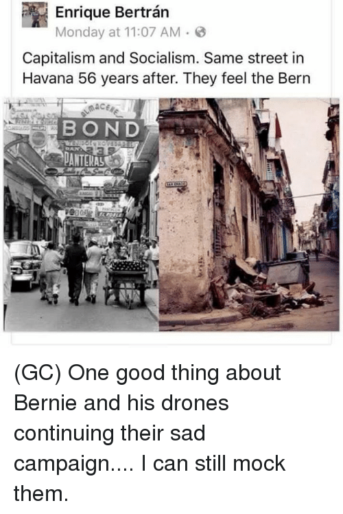 Memes, Capitalism, and Drones: P Monday at 11:07 AM 3  Capitalism and Socialism. Same street in  Havana 56 years after. They feel the Bern  BOND (GC) One good thing about Bernie and his drones continuing their sad campaign.... I can still mock them.