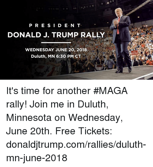 Free, join.me, and Minnesota: P RE SI D E-N T  DONALD J. TRUMP RALLY  WEDNESDAY JUNE 20, 2018  Duluth, MN 6:30 PM CT It's time for another #MAGA rally! Join me in Duluth, Minnesota on Wednesday, June 20th. Free Tickets: donaldjtrump.com/rallies/duluth-mn-june-2018