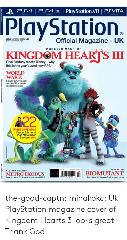Metal Gear: P4 PlyStation.VR PSVITA  PlayStation.  İSSUE 147 APRL 2018 essa  gamesra5ar.com/opm  Official Magazine UK  MONSTER MASH-UP  KINGDOM HEARTS III  Final Fantasy meets Disney -why  this is the year's best new RPG!  WORLD  WARZ  Can you survive 1,000  zombies? First details  and screens inside  A22  PAGES OF REVIEWS  Yakuza 6 is here!  Plus Metal Gear  Survive rated  INTERVIEW  A11.NEw DETAILS  04  METROEXODUS  İBIOMUTANT  Now screens &info on the open world FPS  771752? 10016  Got closor to the year's strangeat game the-good-captn:  minakokc: Uk PlayStation magazine cover of Kingdom Hearts 3 looks great Thank God