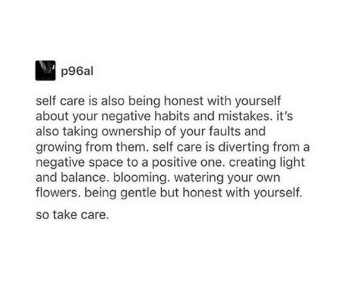 Self Care Is: p96al  self care is also being honest with yourself  about your negative habits and mistakes. it's  also taking ownership of your faults and  growing from them. self care is diverting from a  negative space to a positive one. creating light  and balance. blooming. watering your own  flowers. being gentle but honest with yourself.  so take care.